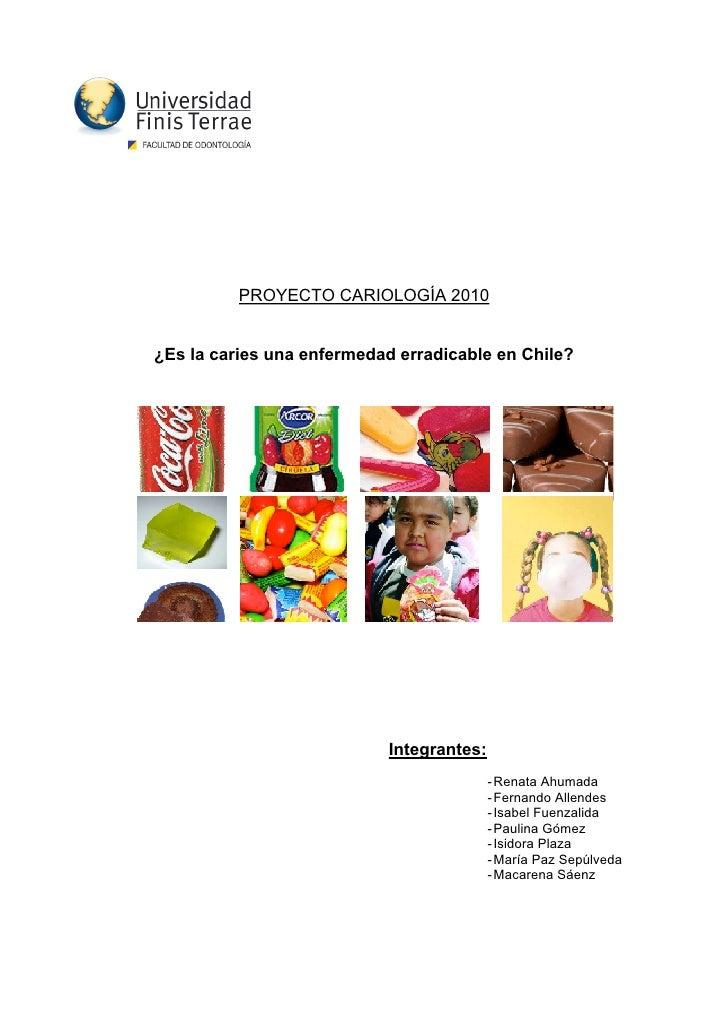 PROYECTO CARIOLOGÍA 2010   ¿Es la caries una enfermedad erradicable en Chile?                                Integrantes: ...