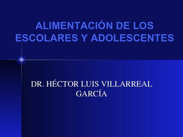 ALIMENTACI ÓN DE LOS ESCOLARES Y ADOLESCENTES DR. H ÉCTOR LUIS VILLARREAL GARCÍA