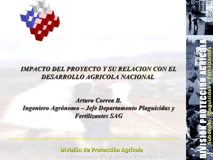 División de Protección Agrícola Subdepto. Plaguicidas y Fertilizantes IMPACTO DEL PROYECTO Y SU RELACION CON EL DESARROLLO...