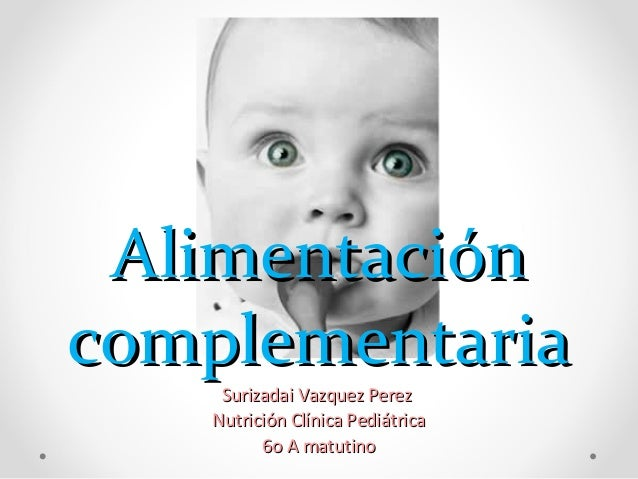 Alimentación complementaria Surizadai Vazquez Perez Nutrición Clínica Pediátrica 6o A matutino