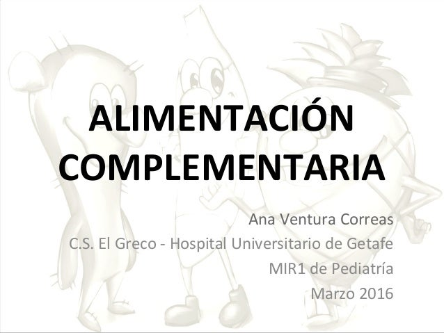 ALIMENTACIÓN COMPLEMENTARIA Ana Ventura Correas C.S. El Greco - Hospital Universitario de Getafe MIR1 de Pediatría Marzo 2...