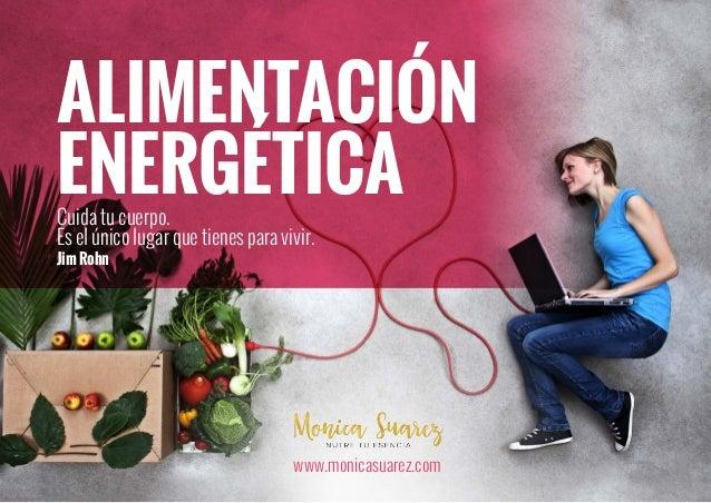 ALIMENTACIÓN ENERGÉTICACuida tu cuerpo. Es el único lugar que tienes para vivir. JimRohn www.monicasuarez.com