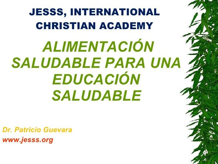 JESSS, INTERNATIONAL CHRISTIAN ACADEMY <ul><li>ALIMENTACIÓN SALUDABLE PARA UNA EDUCACIÓN SALUDABLE </li></ul><ul><li>Dr. P...