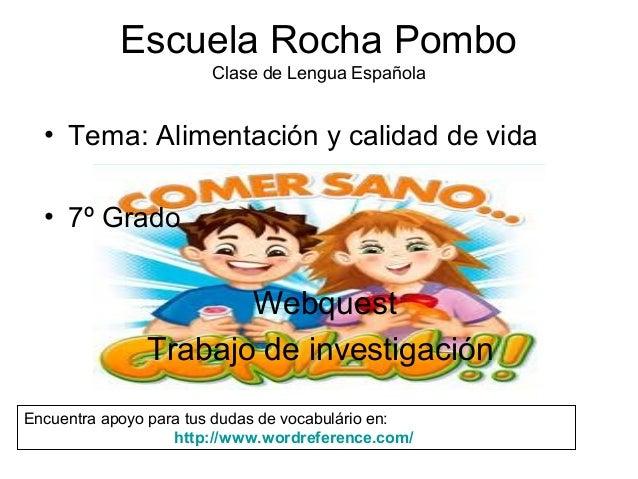 Escuela Rocha Pombo Clase de Lengua Española • Tema: Alimentación y calidad de vida • 7º Grado Webquest Trabajo de investi...