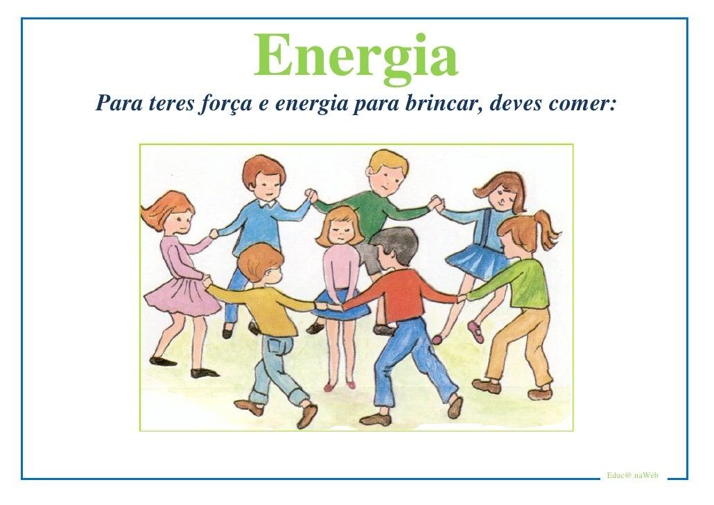 Energia Para teres força e energia para brincar, deves comer:                                                        Educ@...