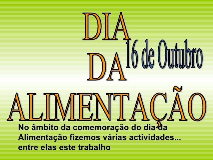 DIA  DA  ALIMENTAÇÃO 16 de Outubro No âmbito da comemoração do dia da Alimentação fizemos várias actividades... entre elas...