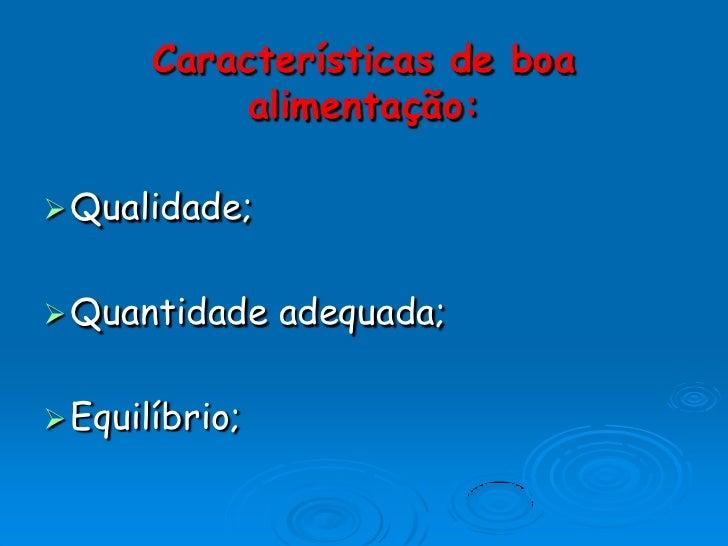 Características de boa alimentação:<br />Qualidade;<br />Quantidade adequada;<br />Equilíbrio;<br />