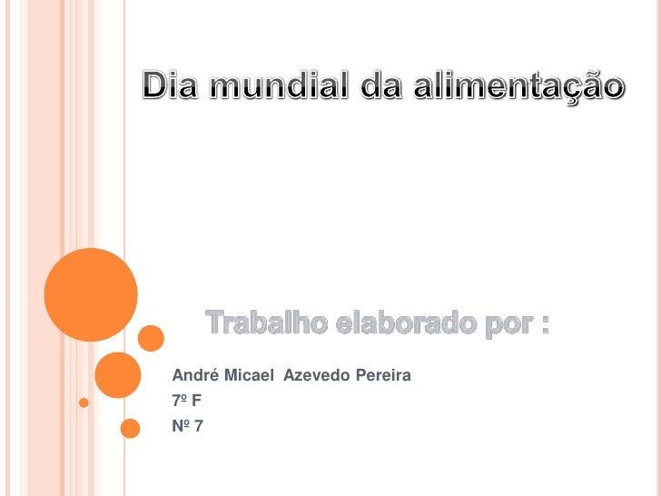 André Micael  Azevedo Pereira<br />7º F<br />Nº 7<br />Dia mundial da alimentação<br />Trabalho elaborado por :<br />