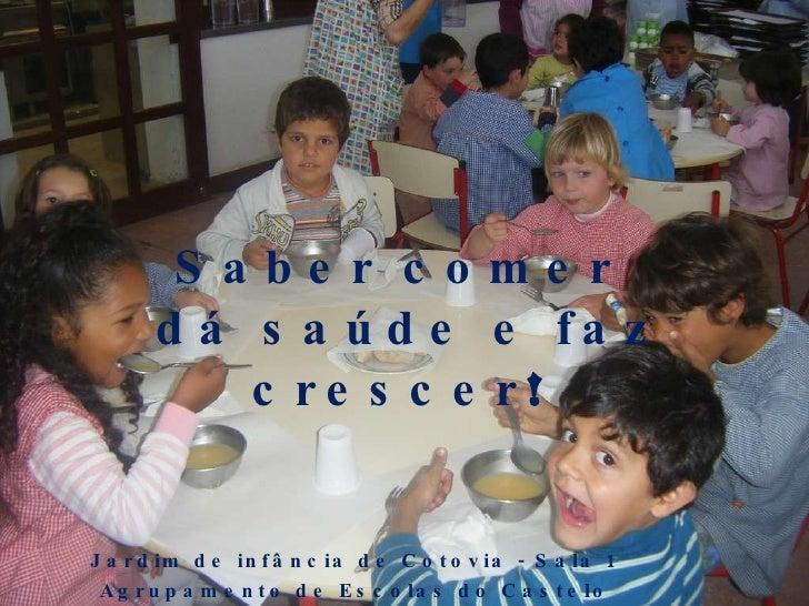 Saber comer  dá saúde e faz crescer !  Jardim de infância de Cotovia - Sala 1  Agrupamento de Escolas do Castelo