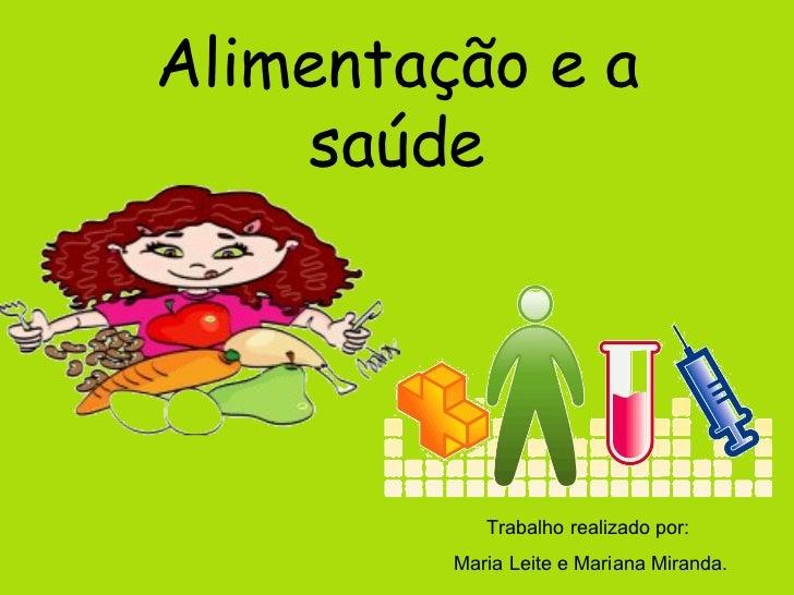 Alimentação e a saúde Trabalho realizado por:  Maria Leite e Mariana Miranda.