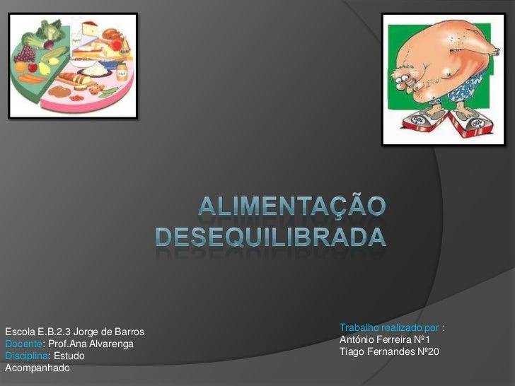 Alimentação desequilibrada<br />Trabalho realizado por : <br />António Ferreira Nº1<br />Tiago Fernandes Nº20<br />Escola ...