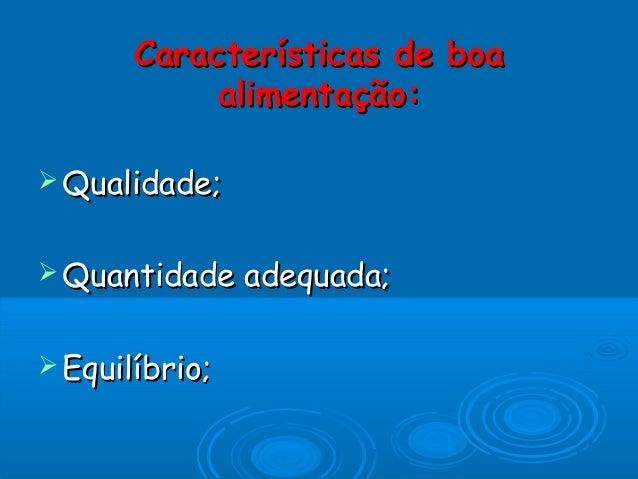 Características de boaCaracterísticas de boa alimentação:alimentação:  Qualidade;Qualidade;  Quantidade adequada;Quantid...