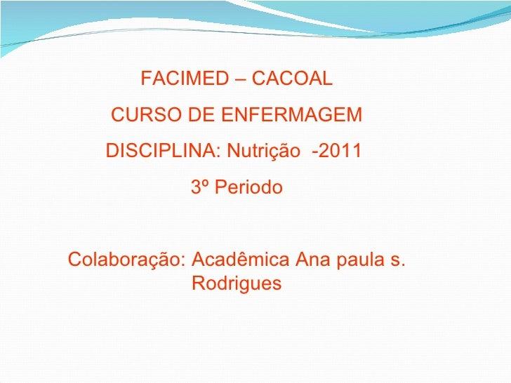 FACIMED – CACOAL    CURSO DE ENFERMAGEM   DISCIPLINA: Nutrição -2011            3º PeriodoColaboração: Acadêmica Ana paula...