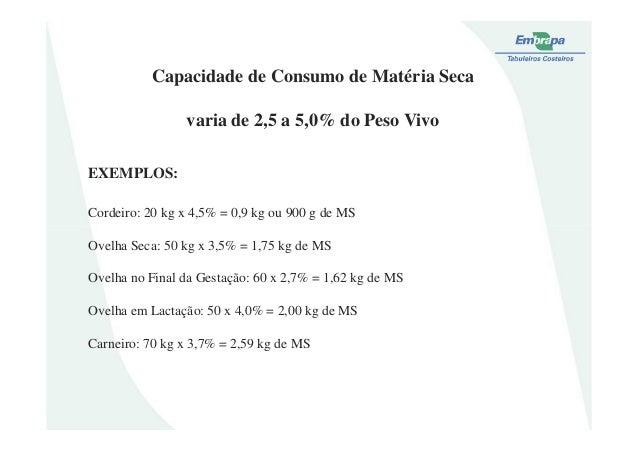 Capacidade de Consumo de Matéria Secavaria de 2,5 a 5,0% do Peso VivoEXEMPLOS:Cordeiro: 20 kg x 4,5% = 0,9 kg ou 900 g de ...