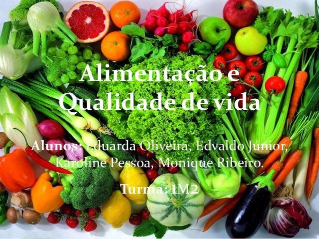 Alimentação e Qualidade de vida Alunos: Eduarda Oliveira, Edvaldo Júnior, Karoline Pessoa, Monique Ribeiro. Turma: 1M2
