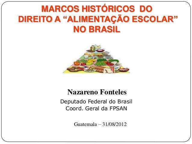 """MARCOS HISTÓRICOS DO  DIREITO A """"ALIMENTAÇÃO ESCOLAR""""  NO BRASIL  Nazareno Fonteles  Deputado Federal do Brasil  Coord. Ge..."""