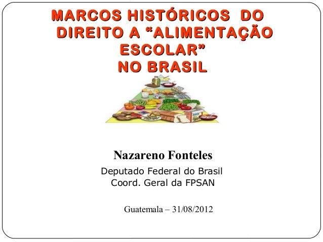 """MARCOS HISTÓRICOS DODIREITO A """"ALIMENTAÇÃO       ESCOLAR""""       NO BRASIL      Nazareno Fonteles    Deputado Federal do Br..."""