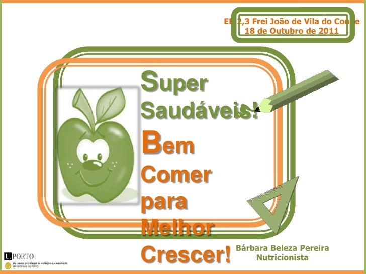 EB 2,3 Frei João de Vila do Conde             18 de Outubro de 2011SuperSaudáveis!BemComerparaMelhor           Bárbara Bel...
