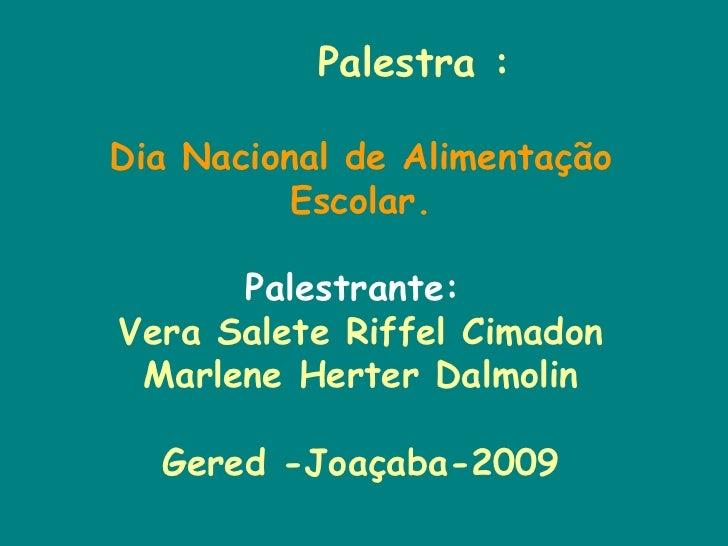Palestra : Dia Nacional de Alimentação Escolar. Palestrante:  Vera Salete Riffel Cimadon Marlene Herter Dalmolin Gered -Jo...