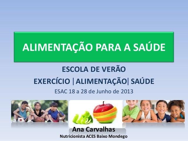 ALIMENTAÇÃO PARA A SAÚDE ESCOLA DE VERÃO EXERCÍCIO ALIMENTAÇÃO SAÚDE ESAC 18 a 28 de Junho de 2013 Ana Carvalhas Nutricion...