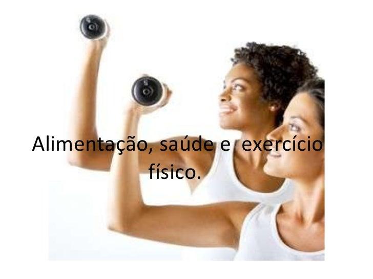 Alimentação, saúde e  exercício físico.