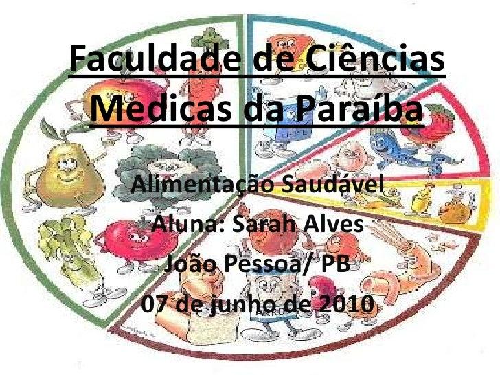 Faculdade de Ciências Medicas da Paraíba<br />Alimentação Saudável <br />Aluna: Sarah Alves<br />João Pessoa/ PB<br />07 d...