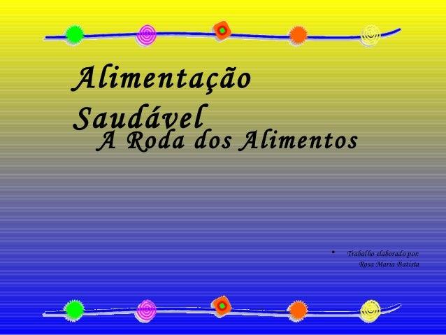 • Trabalho elaborado por: Rosa Maria Batista Alimentação Saudável A Roda dos Alimentos