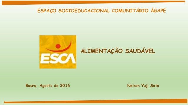 ALIMENTAÇÃO SAUDÁVEL Bauru, Agosto de 2016 Nelson Yuji Sato ESPAÇO SOCIOEDUCACIONAL COMUNITÁRIO ÁGAPE