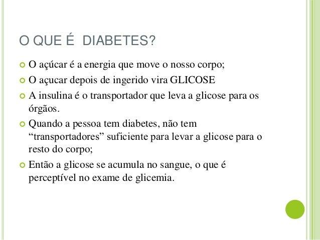 O QUE É DIABETES?   O açúcar é a energia que move o nosso corpo;   O açucar depois de ingerido vira GLICOSE   A insulin...