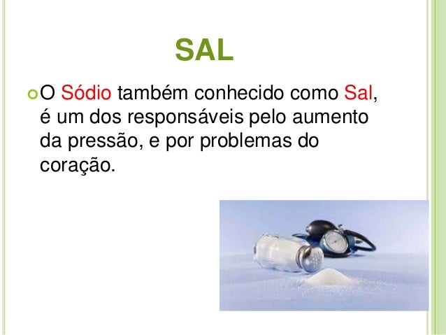 SAL  O Sódio também conhecido como Sal,  é um dos responsáveis pelo aumento  da pressão, e por problemas do  coração.