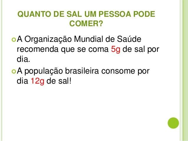 QUANTO DE SAL UM PESSOA PODE  COMER?  A Organização Mundial de Saúde  recomenda que se coma 5g de sal por  dia.  A popul...