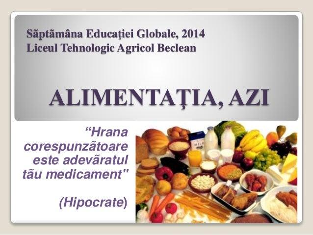 """Sãptãmâna Educaţiei Globale, 2014 Liceul Tehnologic Agricol Beclean ALIMENTAŢIA, AZI """"Hrana corespunzãtoare este adevãratu..."""