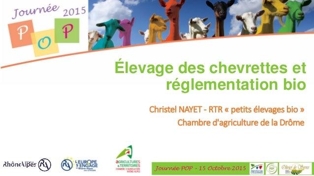 Journée POP – 15 Octobre 2015 Élevage des chevrettes et réglementation bio Christel NAYET - RTR « petits élevages bio » Ch...