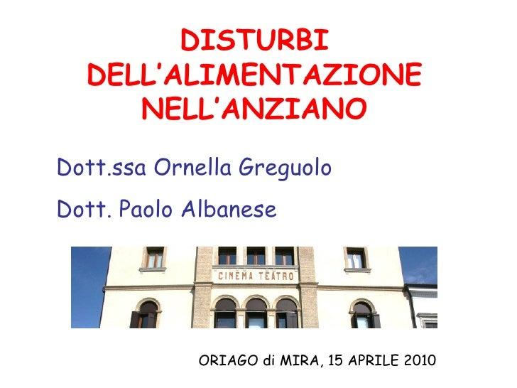 DISTURBI DELL'ALIMENTAZIONE NELL'ANZIANO ORIAGO di MIRA, 15 APRILE 2010 Dott.ssa Ornella Greguolo Dott. Paolo Albanese