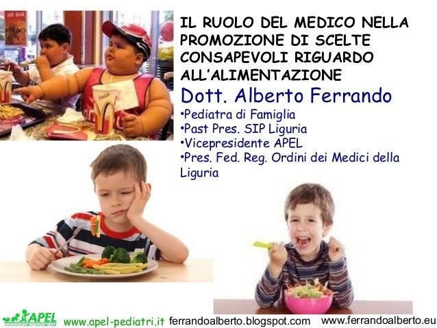 IL RUOLO DEL MEDICO NELLA PROMOZIONE DI SCELTE CONSAPEVOLI RIGUARDO ALL'ALIMENTAZIONE  Dott. Alberto Ferrando  •Pediatra d...