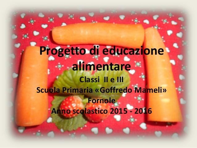 Progetto di educazione alimentare Classi II e III Scuola Primaria «Goffredo Mameli» Fornole Anno scolastico 2015 - 2016