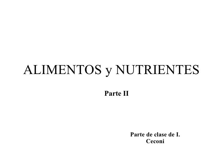 ALIMENTOS y NUTRIENTES Parte de clase de I. Ceconi Parte II