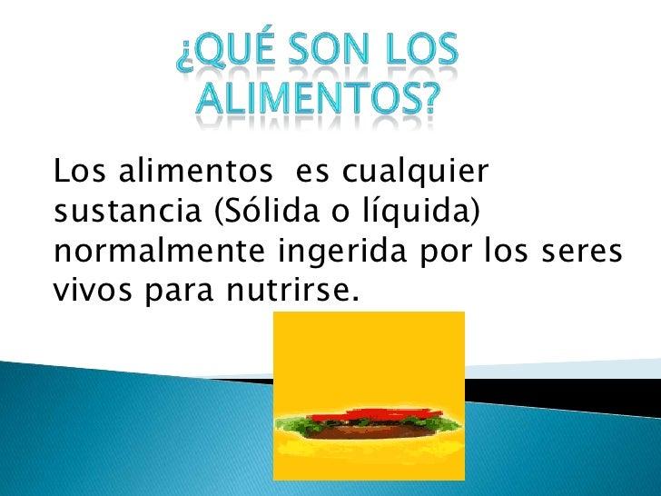 Los alimentos es cualquiersustancia (Sólida o líquida)normalmente ingerida por los seresvivos para nutrirse.