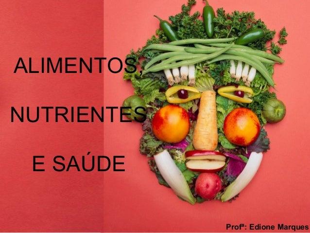 ALIMENTOS, NUTRIENTES E SAÚDE Profª: Edione Marques