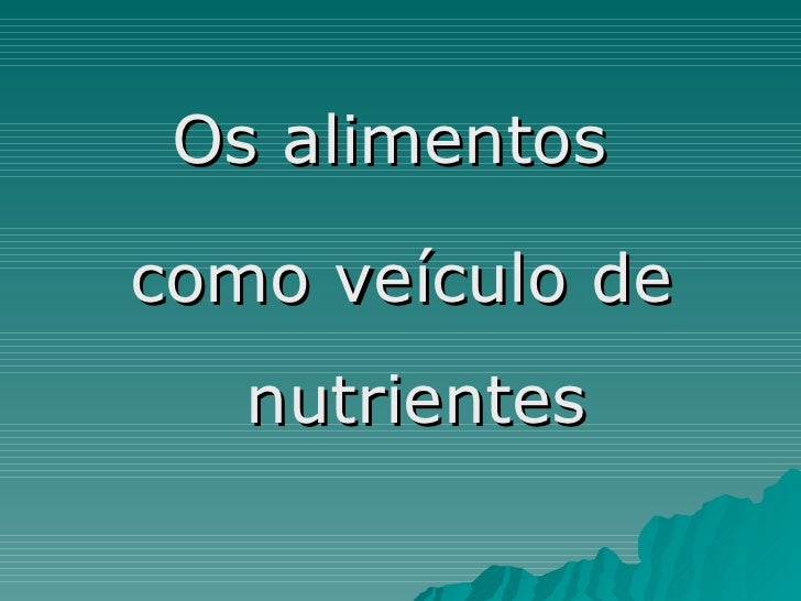 <ul><li>Os alimentos  </li></ul><ul><li>como veículo de nutrientes </li></ul>
