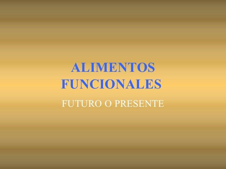 ALIMENTOS FUNCIONALES   FUTURO O PRESENTE