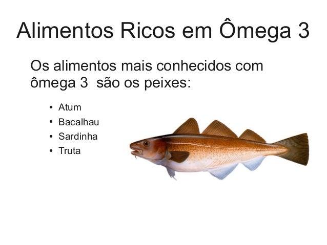 Alimentos Ricos em Ômega 3 Os alimentos mais conhecidos com ômega 3 são os peixes: ● Atum ● Bacalhau ● Sardinha ● Truta