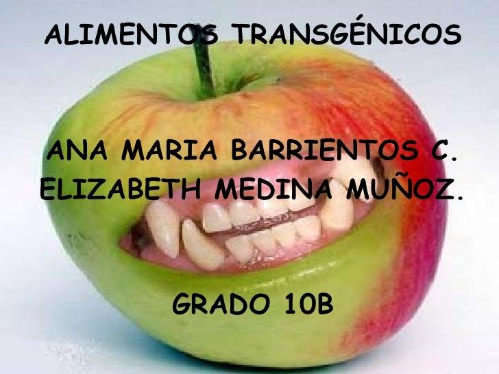ALIMENTOS TRANSGÉNICOS ANA MARIA BARRIENTOS C. ELIZABETH MEDINA MUÑOZ. GRADO 10B