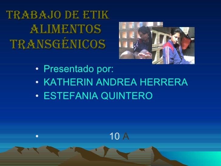 Trabajo de etik   alimentos transgénicos <ul><li>Presentado por:  </li></ul><ul><li>KATHERIN ANDREA HERRERA  </li></ul><ul...