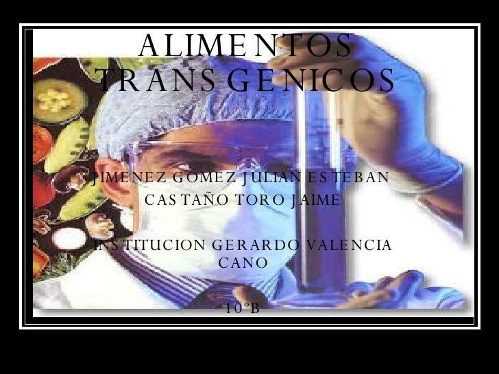 ALIMENTOS TRANSGENICOS JIMENEZ GOMEZ JULIAN ESTEBAN  CASTAÑO TORO JAIME INSTITUCION GERARDO VALENCIA CANO 10ºB