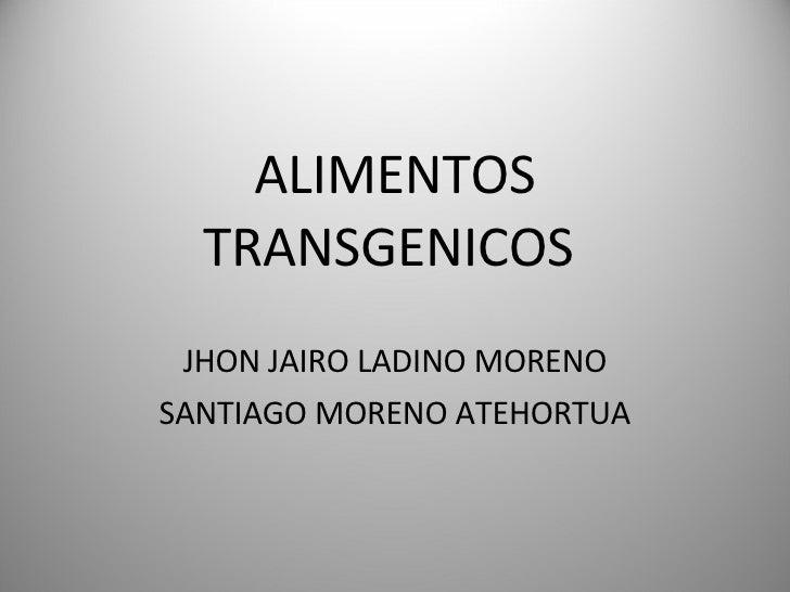 ALIMENTOS TRANSGENICOS  JHON JAIRO LADINO MORENO SANTIAGO MORENO ATEHORTUA