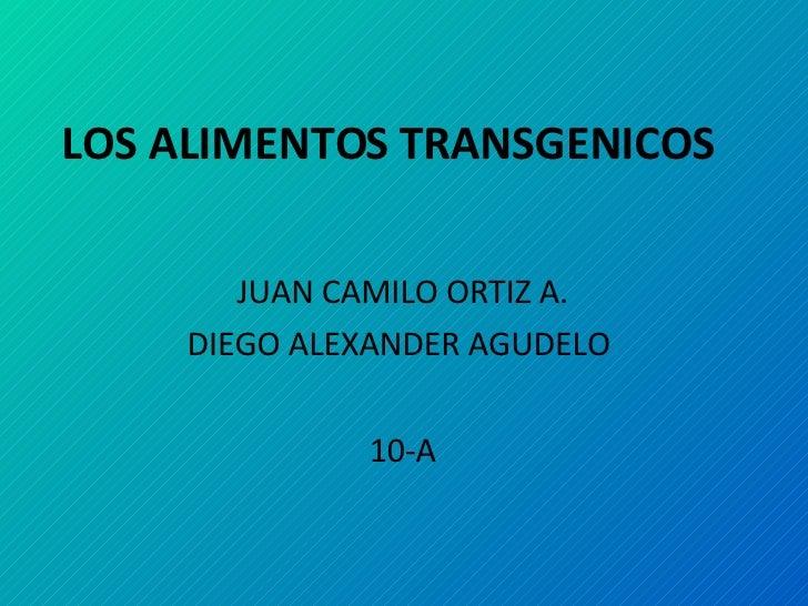 LOS ALIMENTOS TRANSGENICOS JUAN CAMILO ORTIZ A. DIEGO ALEXANDER AGUDELO  10-A