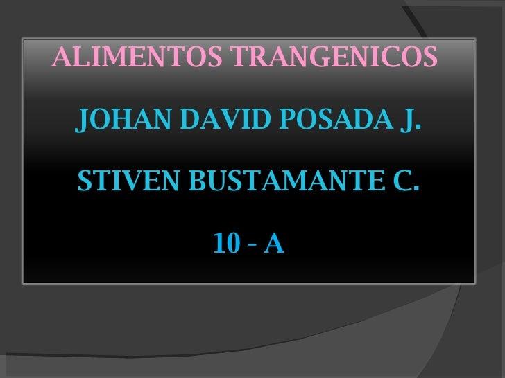 ALIMENTOS TRANGENICOS  JOHAN DAVID POSADA J. STIVEN BUSTAMANTE C. 10 - A