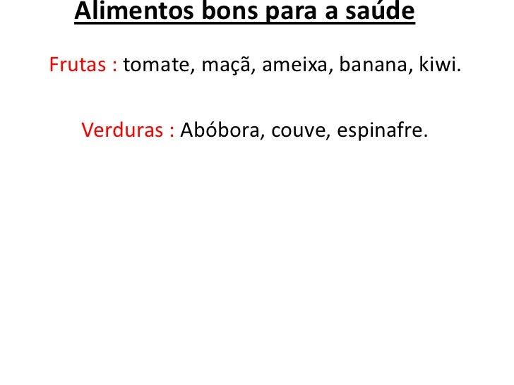 Alimentos bons para a saúdeFrutas : tomate, maçã, ameixa, banana, kiwi.   Verduras : Abóbora, couve, espinafre.