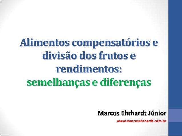 Alimentos compensatórios e divisão dos frutos e rendimentos: semelhanças e diferenças Marcos Ehrhardt Júnior www.marcosehr...